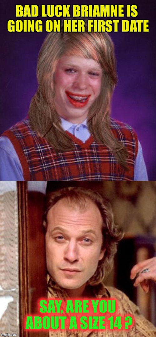 BAD LUCK BRIAMNE IS GOING ON HER FIRST DATE SAY, ARE YOU ABOUT A SIZE 14 ? | image tagged in bad luck brianne brianna,buffalo bill silence of the lambs,cathrine martin,serial killer,transsexual | made w/ Imgflip meme maker
