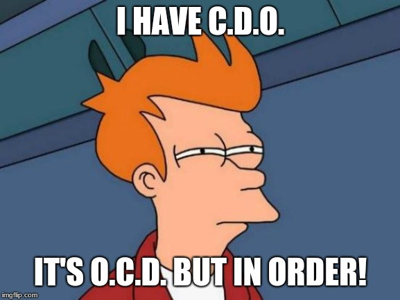 Futurama Fry Meme | I HAVE C.D.O. IT'S O.C.D. BUT IN ORDER! | image tagged in memes,futurama fry | made w/ Imgflip meme maker