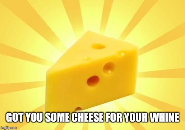 Cheese Time | GOT YOU SOME CHEESE FOR YOUR WHINE | image tagged in cheese time | made w/ Imgflip meme maker