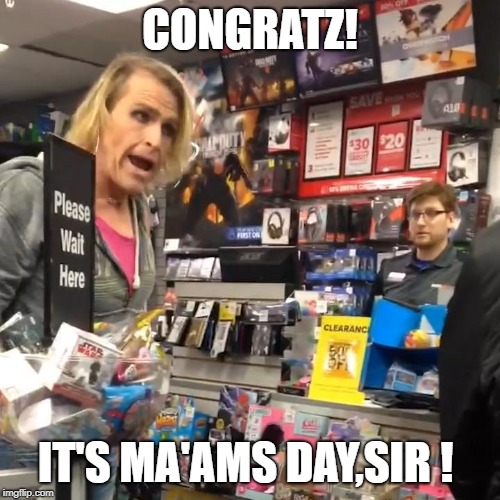 Happy ma'ams day!  | CONGRATZ! IT'S MA'AMS DAY,SIR ! | image tagged in it's ma'am,gamestop,funny,womens day,transgender | made w/ Imgflip meme maker