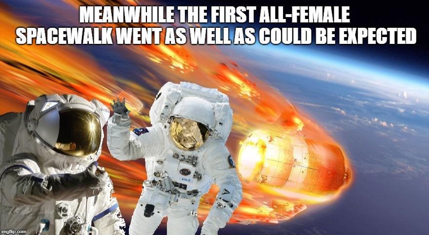 Oooooo controversial! :)))) | MEANWHILE THE FIRST ALL-FEMALE SPACEWALK WENT AS WELL AS COULD BE EXPECTED | image tagged in international space station,female,spacewalk | made w/ Imgflip meme maker