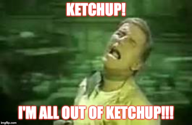 Mmmm...people ain't so bad...with the right condiment. | KETCHUP! I'M ALL OUT OF KETCHUP!!! | image tagged in soylent green | made w/ Imgflip meme maker