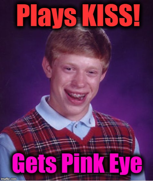Bad Luck Brian Meme | Plays KISS! Gets Pink Eye | image tagged in memes,bad luck brian | made w/ Imgflip meme maker