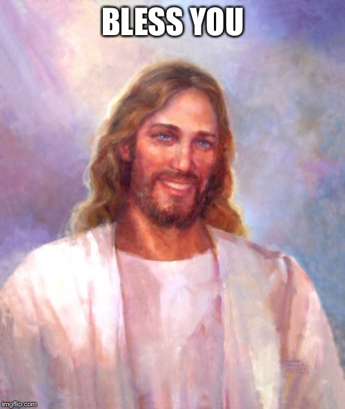 Smiling Jesus Meme | BLESS YOU | image tagged in memes,smiling jesus | made w/ Imgflip meme maker