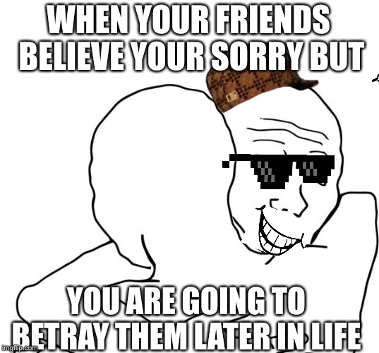 I Know That Feel Bro | WHEN YOUR FRIENDS BELIEVE YOUR SORRY BUT YOU ARE GOING TO BETRAY THEM LATER IN LIFE | image tagged in memes,i know that feel bro | made w/ Imgflip meme maker