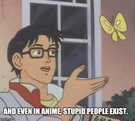 Is This A Pigeon Meme | AND EVEN IN ANIME, STUPID PEOPLE EXIST. | image tagged in memes,is this a pigeon | made w/ Imgflip meme maker