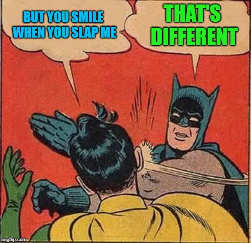 Batman Slapping Robin Meme | BUT YOU SMILE WHEN YOU SLAP ME THAT'S DIFFERENT | image tagged in memes,batman slapping robin | made w/ Imgflip meme maker