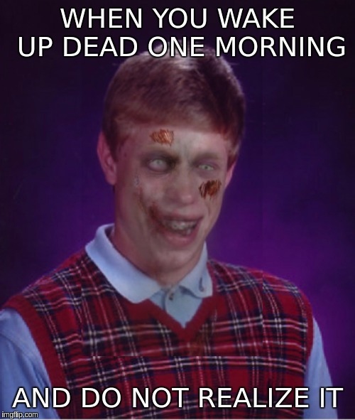 Zombie Bad Luck Brian | WHEN YOU WAKE UP DEAD ONE MORNING AND DO NOT REALIZE IT | image tagged in memes,zombie bad luck brian | made w/ Imgflip meme maker