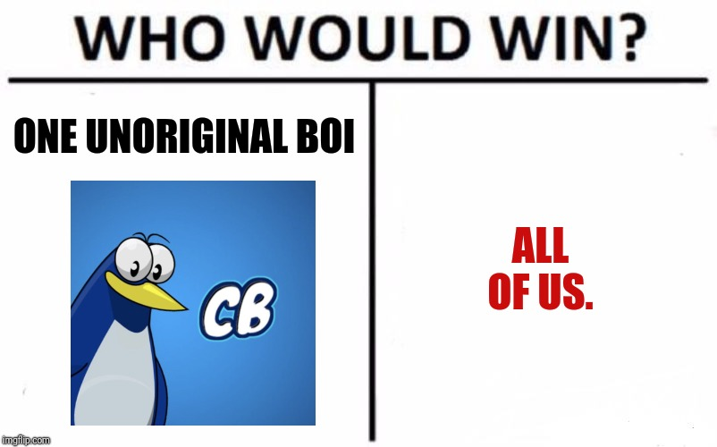 Alrighty then... Place yer bets on who will win.  | ONE UNORIGINAL BOI ALL OF US. | image tagged in memes,who would win,cowbelly,imgflip users | made w/ Imgflip meme maker