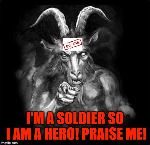 Satan speaks!!! | I'M A SOLDIER SO I AM A HERO! PRAISE ME! | image tagged in satan speaks,satan,the devil,soldier,hero,malignant narcissist | made w/ Imgflip meme maker