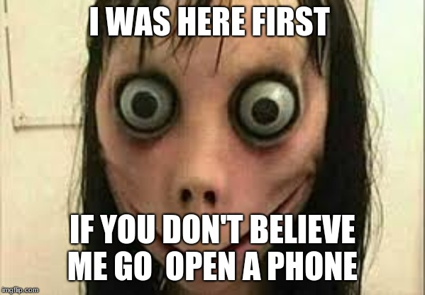 Momo | I WAS HERE FIRST IF YOU DON'T BELIEVE ME GO  OPEN A PHONE | image tagged in momo | made w/ Imgflip meme maker