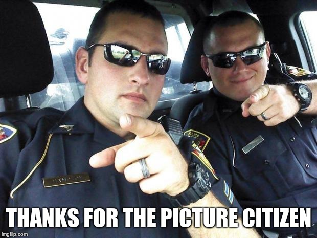 Cops | THANKS FOR THE PICTURE CITIZEN | image tagged in cops | made w/ Imgflip meme maker