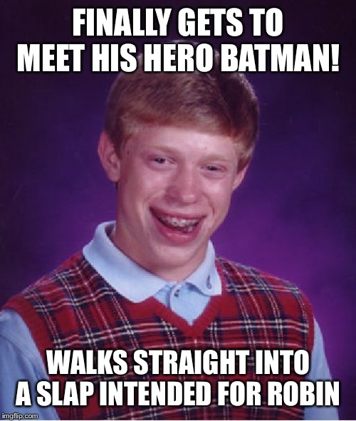 Bad Luck Brian Meme | FINALLY GETS TO MEET HIS HERO BATMAN! WALKS STRAIGHT INTO A SLAP INTENDED FOR ROBIN | image tagged in memes,bad luck brian | made w/ Imgflip meme maker