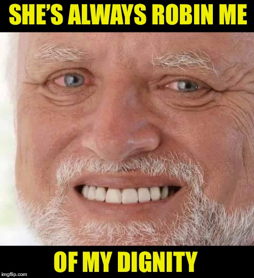 harold smiling | SHE'S ALWAYS ROBIN ME OF MY DIGNITY | image tagged in harold smiling | made w/ Imgflip meme maker
