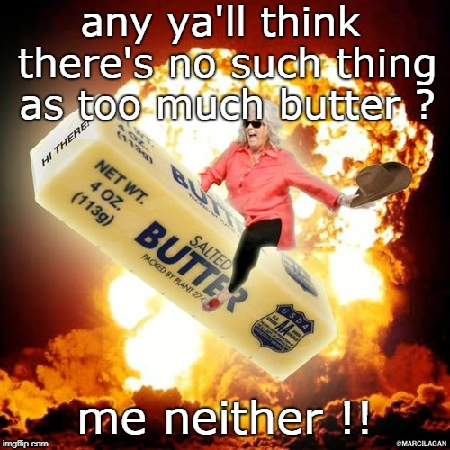 cooking and dining is all about attitude and good technique. or some people say. | any ya'll think there's no such thing as too much butter ? me neither !! | image tagged in paula deen,butter good,gluten free,meme this | made w/ Imgflip meme maker
