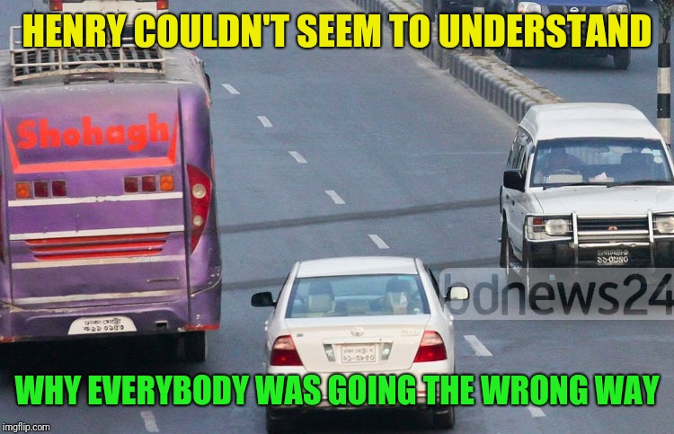 Why is everybody screaming and honking? | HENRY COULDN'T SEEM TO UNDERSTAND WHY EVERYBODY WAS GOING THE WRONG WAY | image tagged in driving,wrong way,idiots,wtf | made w/ Imgflip meme maker
