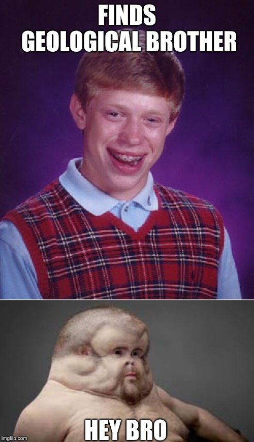 FINDS GEOLOGICAL BROTHER HEY BRO | image tagged in memes,bad luck brian,unlucky ugly | made w/ Imgflip meme maker