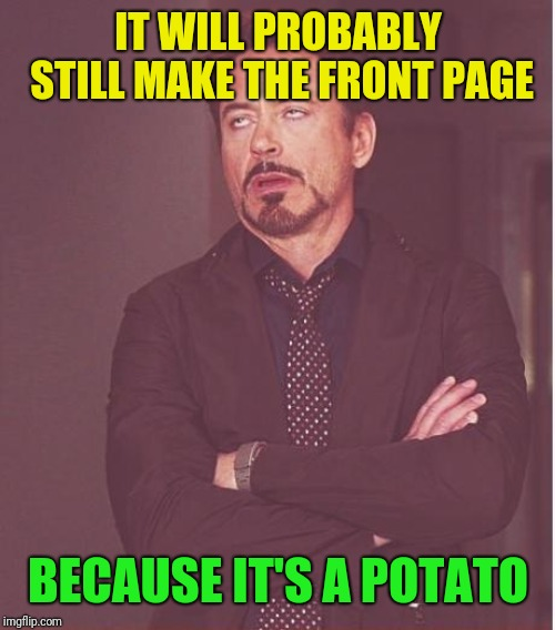 Face You Make Robert Downey Jr Meme | IT WILL PROBABLY STILL MAKE THE FRONT PAGE BECAUSE IT'S A POTATO | image tagged in memes,face you make robert downey jr | made w/ Imgflip meme maker