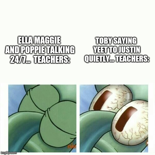 Squidward sleep | ELLA MAGGIE AND POPPIE TALKING 24/7...  TEACHERS: TOBY SAYING YEET TO JUSTIN QUIETLY... TEACHERS: | image tagged in squidward sleep | made w/ Imgflip meme maker