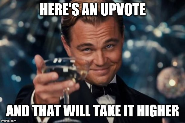 Leonardo Dicaprio Cheers Meme | HERE'S AN UPVOTE AND THAT WILL TAKE IT HIGHER | image tagged in memes,leonardo dicaprio cheers | made w/ Imgflip meme maker
