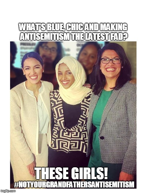 the blue wave - making it cool to hate jews again! | WHAT'S BLUE, CHIC AND MAKING ANTISEMITISM THE LATEST FAD? #NOTYOURGRANDFATHERSANTISEMITISM THESE GIRLS! | image tagged in aoc,antisemitism,blue wave,ilhan omar,rashida tlaib | made w/ Imgflip meme maker
