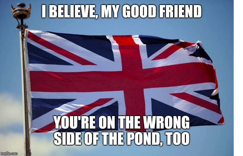 British Flag | I BELIEVE, MY GOOD FRIEND YOU'RE ON THE WRONG SIDE OF THE POND, TOO | image tagged in british flag | made w/ Imgflip meme maker