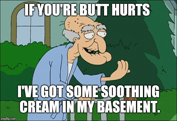 Old man family guy | IF YOU'RE BUTT HURTS I'VE GOT SOME SOOTHING CREAM IN MY BASEMENT. | image tagged in old man family guy | made w/ Imgflip meme maker