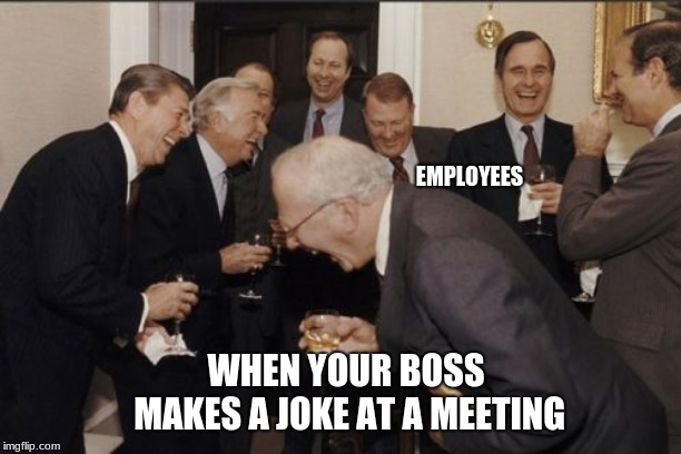 Laughing Men In Suits Meme | WHEN YOUR BOSS MAKES A JOKE AT A MEETING EMPLOYEES | image tagged in memes,laughing men in suits | made w/ Imgflip meme maker