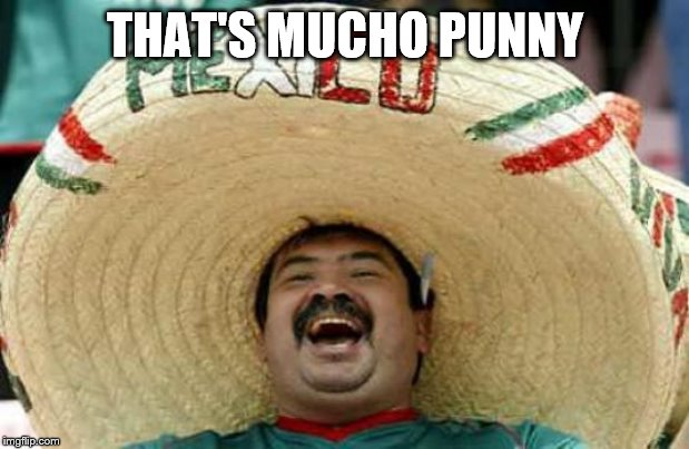Happy Mexican | THAT'S MUCHO PUNNY | image tagged in happy mexican | made w/ Imgflip meme maker