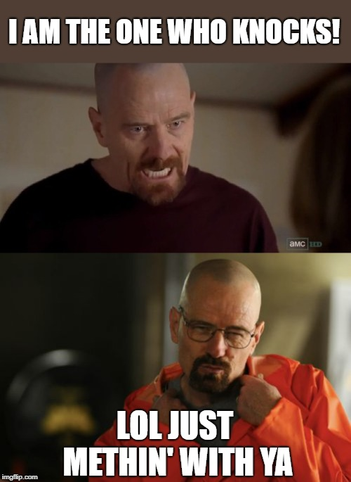 He just playin' | I AM THE ONE WHO KNOCKS! LOL JUST METHIN' WITH YA | image tagged in i am the one who knocks,heisenberg,memes,meth | made w/ Imgflip meme maker