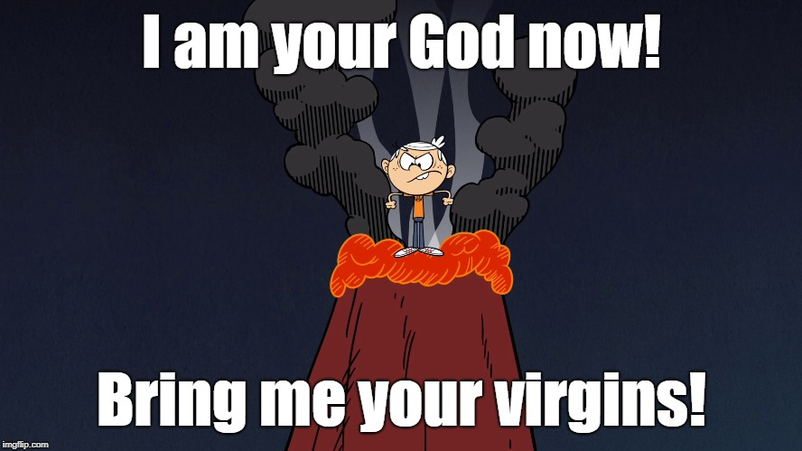 Lincoln the volcano God |  I am your God now! Bring me your virgins! | image tagged in the loud house | made w/ Imgflip meme maker
