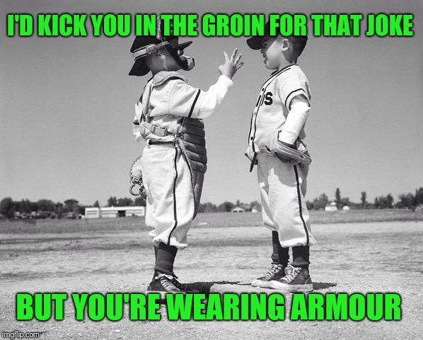 kids baseball | I'D KICK YOU IN THE GROIN FOR THAT JOKE BUT YOU'RE WEARING ARMOUR | image tagged in kids baseball | made w/ Imgflip meme maker