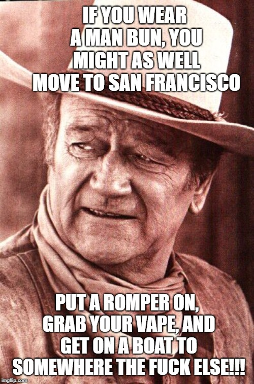 IF YOU WEAR A MAN BUN, YOU MIGHT AS WELL MOVE TO SAN FRANCISCO PUT A ROMPER ON, GRAB YOUR VAPE, AND GET ON A BOAT TO SOMEWHERE THE F**K ELSE | image tagged in john wayne | made w/ Imgflip meme maker