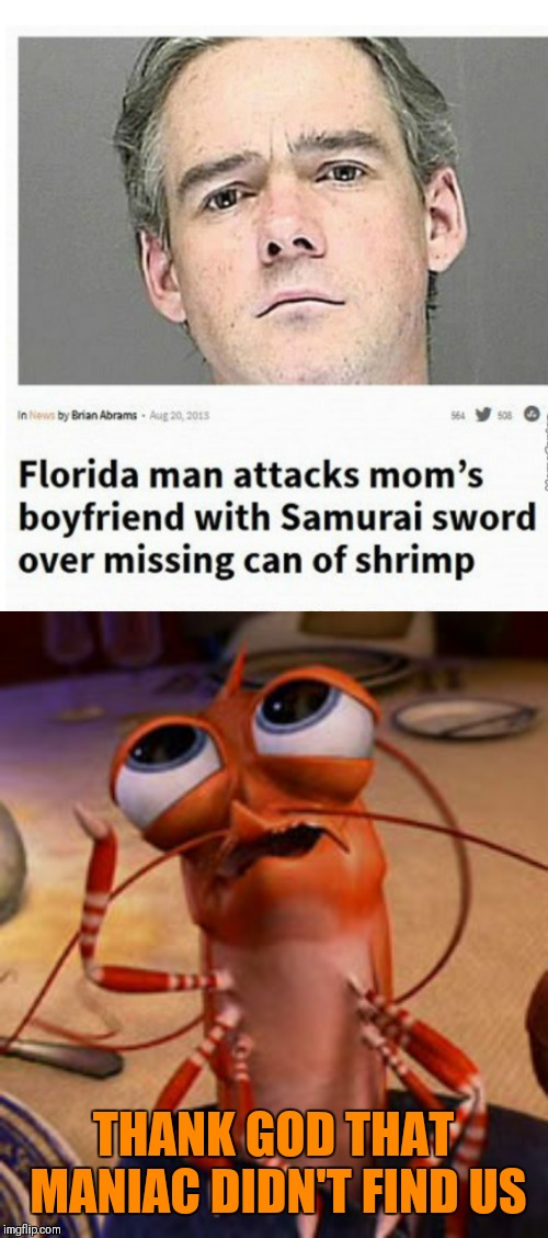 Florida Man Week March 3-10 (A Claybourne and Triumph_9 event) | THANK GOD THAT MANIAC DIDN'T FIND US | image tagged in shrimp,memes,florida man,claybourne,triumph_9,crazy man | made w/ Imgflip meme maker