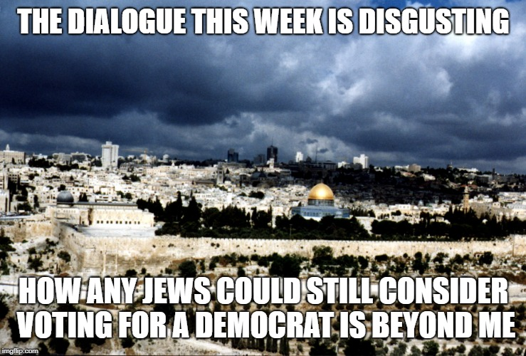 THE DIALOGUE THIS WEEK IS DISGUSTING HOW ANY JEWS COULD STILL CONSIDER VOTING FOR A DEMOCRAT IS BEYOND ME | image tagged in jerusalem israel | made w/ Imgflip meme maker