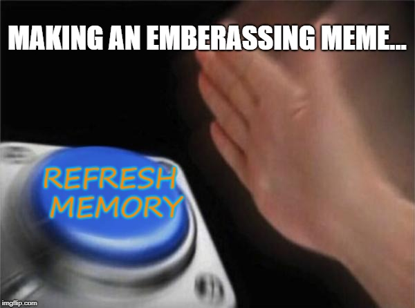 Blank Nut Button Meme | MAKING AN EMBERASSING MEME... REFRESH MEMORY | image tagged in memes,blank nut button | made w/ Imgflip meme maker