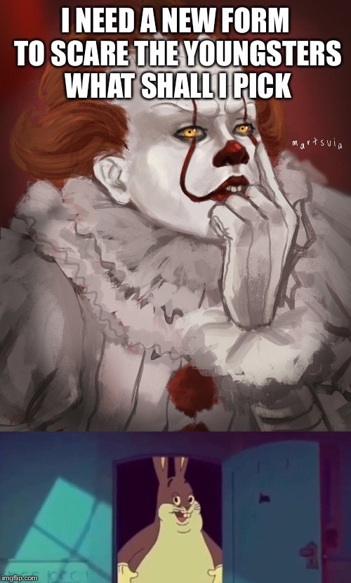 Pennywise's new form | I NEED A NEW FORM TO SCARE THE YOUNGSTERS WHAT SHALL I PICK | image tagged in pennywise,funny,big chungus | made w/ Imgflip meme maker