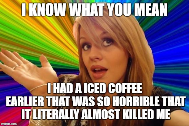 Dumb Blonde Meme | I KNOW WHAT YOU MEAN I HAD A ICED COFFEE EARLIER THAT WAS SO HORRIBLE THAT IT LITERALLY ALMOST KILLED ME | image tagged in memes,dumb blonde | made w/ Imgflip meme maker