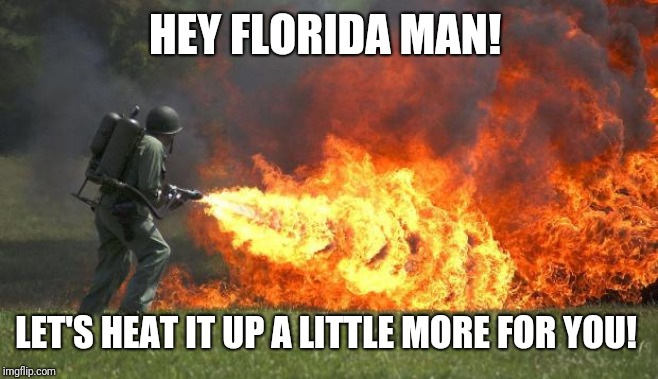 flamethrower | HEY FLORIDA MAN! LET'S HEAT IT UP A LITTLE MORE FOR YOU! | image tagged in flamethrower | made w/ Imgflip meme maker