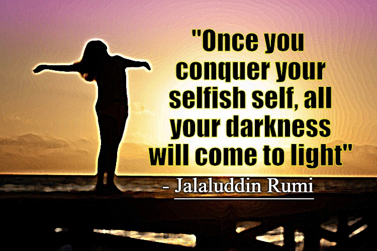 "Rumi Quote - Conquer your selfish self |  ""Once you conquer your selfish self, all your darkness will come to light""; __________; - Jalaluddin Rumi 