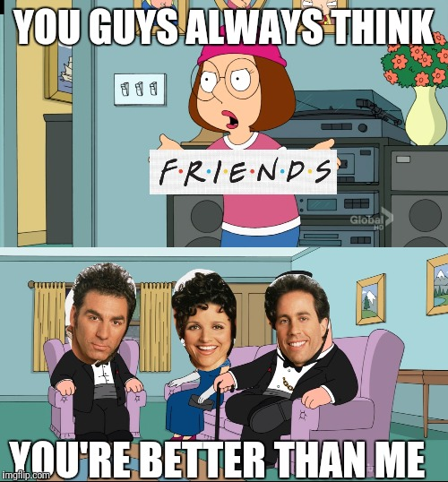 Meg Family Guy Better than me | YOU GUYS ALWAYS THINK YOU'RE BETTER THAN ME | image tagged in meg family guy better than me | made w/ Imgflip meme maker