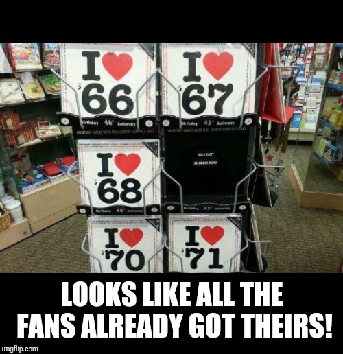 I love 69 | LOOKS LIKE ALL THE FANS ALREADY GOT THEIRS! | image tagged in i love 69 | made w/ Imgflip meme maker