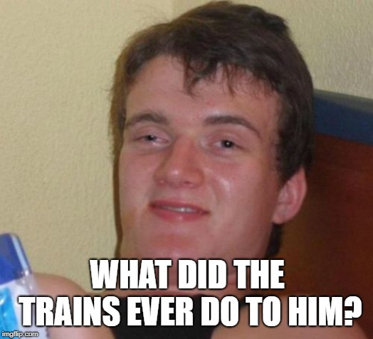 10 Guy Meme | WHAT DID THE TRAINS EVER DO TO HIM? | image tagged in memes,10 guy | made w/ Imgflip meme maker