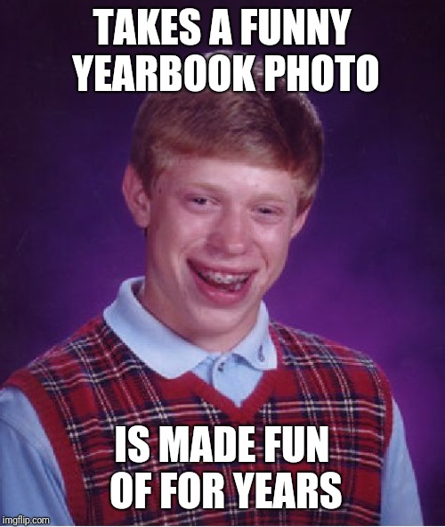 Bad Luck Brian Meme | TAKES A FUNNY YEARBOOK PHOTO IS MADE FUN OF FOR YEARS | image tagged in memes,bad luck brian | made w/ Imgflip meme maker