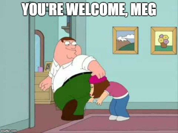YOU'RE WELCOME, MEG | made w/ Imgflip meme maker