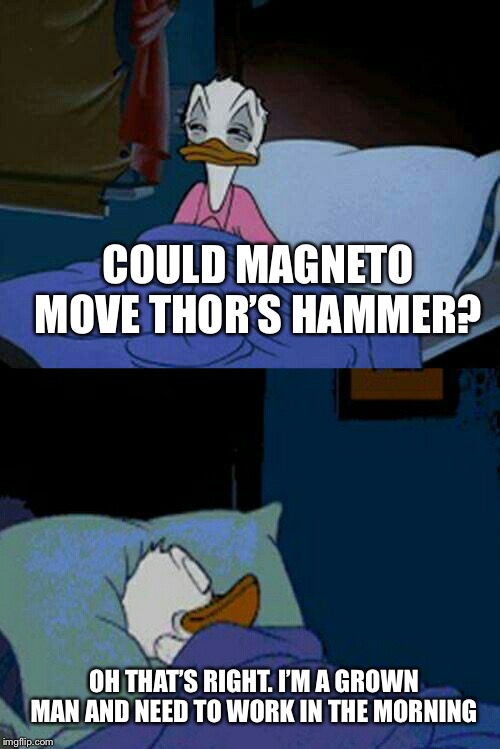 sleepy donald duck in bed | COULD MAGNETO MOVE THOR'S HAMMER? OH THAT'S RIGHT. I'M A GROWN MAN AND NEED TO WORK IN THE MORNING | image tagged in sleepy donald duck in bed | made w/ Imgflip meme maker