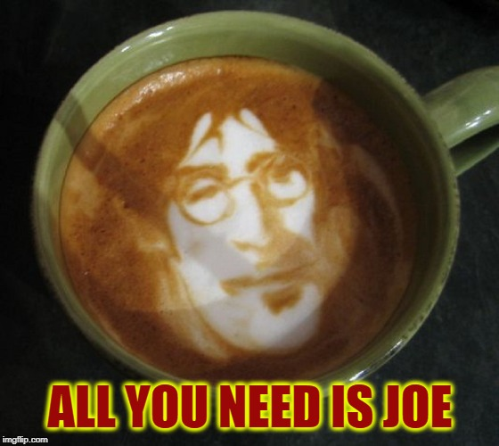 When Your Morning Joe Becomes Your Morning John | ALL YOU NEED IS JOE | image tagged in vince vance,coffee,caffeine,john lennon latte,the beatles,morning joe | made w/ Imgflip meme maker