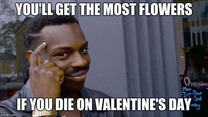 Roll Safe Think About It Meme |  YOU'LL GET THE MOST FLOWERS; IF YOU DIE ON VALENTINE'S DAY | image tagged in memes,roll safe think about it | made w/ Imgflip meme maker