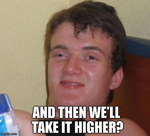 10 Guy Meme | AND THEN WE'LL TAKE IT HIGHER? | image tagged in memes,10 guy | made w/ Imgflip meme maker