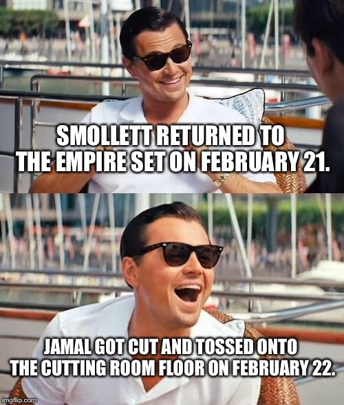 Out of Empire | SMOLLETT RETURNED TO THE EMPIRE SET ON FEBRUARY 21. JAMAL GOT CUT AND TOSSED ONTO THE CUTTING ROOM FLOOR ON FEBRUARY 22. | image tagged in memes,leonardo dicaprio wolf of wall street,jussie smollett,empire,tv,fired | made w/ Imgflip meme maker